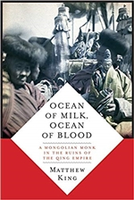 Ocean of Milk, Ocean of Blood: A Mongolian Monk in the Ruins of the Qing Empire  By: Matthew W. King