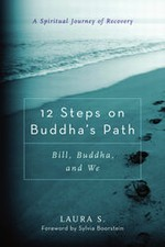 12 Steps on Buddha's Path Bill, Buddha, and We, A Spiritual Journey of Recovery By: Laura S.