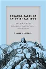 Strange Tales of an Oriental Idol: An Anthology of Early European Portrayals of the Buddha  By:  Donald S. Lopez