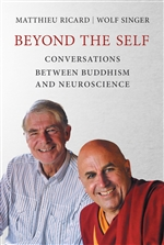 Beyond the Self Conversations between Buddhism and Neuroscience   By:  Matthieu Ricard and Wolf Singer