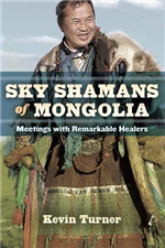 Sky Shamans of Mongolia: Meetings with Remarkable Healers  By: Kevin Turner